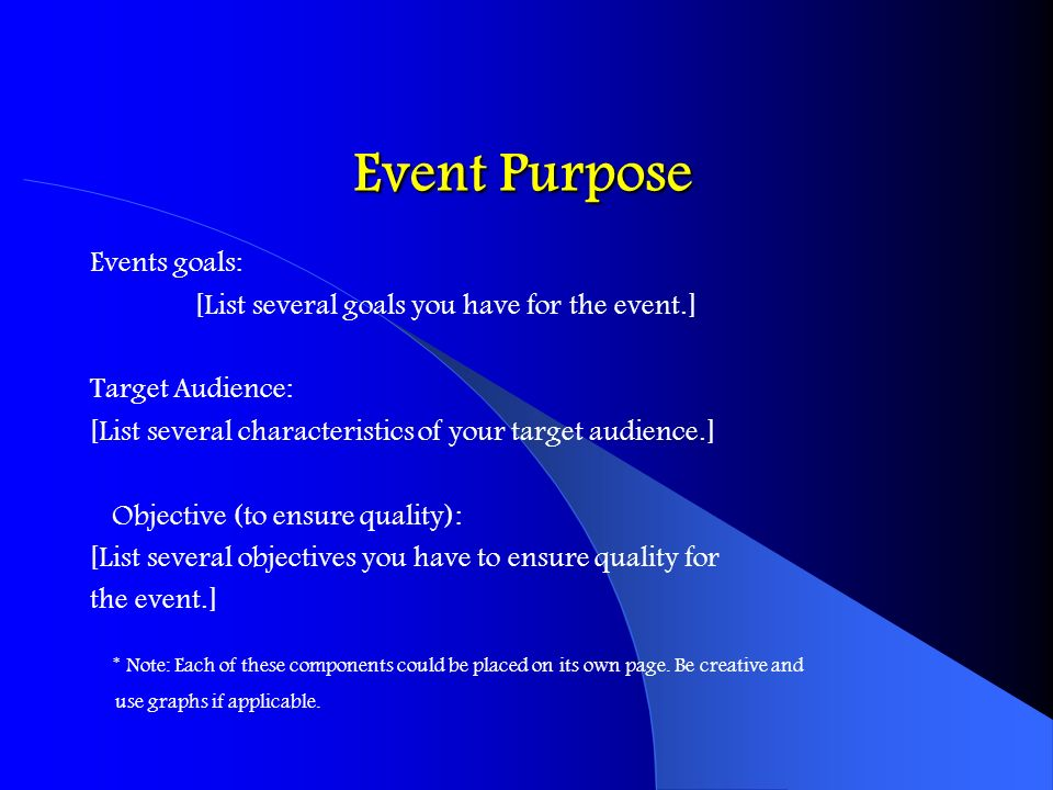 Event PurposeEvents goals: [List several goals you have for the event.] Target Audience: [List several characteristics of your target audience.]